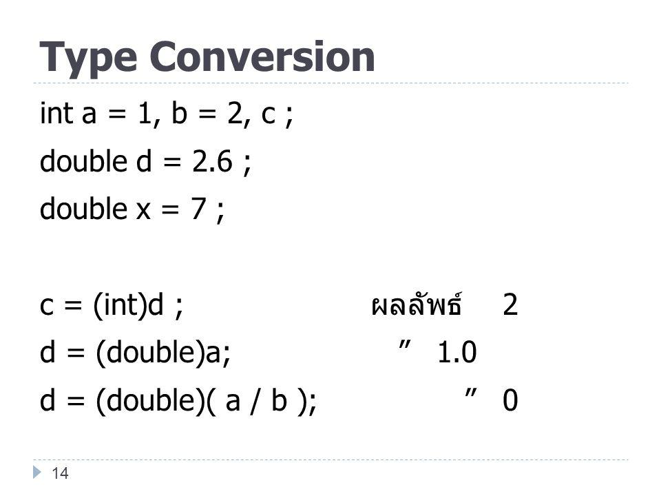 Type Conversion int a = 1, b = 2, c ; double d = 2.6 ; double x = 7 ; c = (int)d ; ผลลัพธ์ 2 d = (double)a; 1.0 d = (double)( a / b ); 0