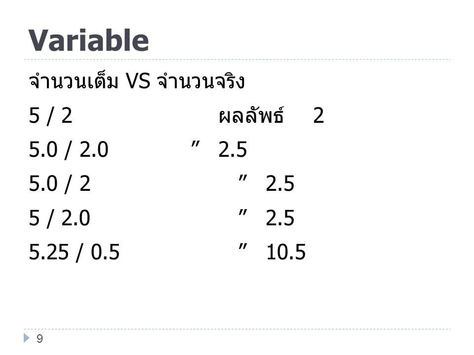 Variable จำนวนเต็ม VS จำนวนจริง 5 / 2 ผลลัพธ์ 2 5.0 / 2.0 2.5 5.0 / 2 2.5 5 / 2.0 2.5 5.25 / 0.5 10.5