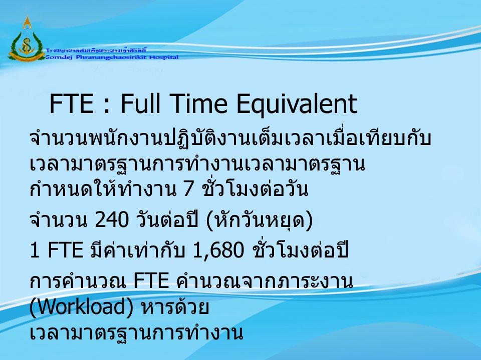 FTE : Full Time Equivalent จำนวนพนักงานปฏิบัติงานเต็มเวลาเมื่อเทียบกับเวลามาตรฐานการทำงานเวลามาตรฐาน กำหนดให้ทำงาน 7 ชั่วโมงต่อวัน จำนวน 240 วันต่อปี (หักวันหยุด) 1 FTE มีค่าเท่ากับ 1,680 ชั่วโมงต่อปี การคำนวณ FTE คำนวณจากภาระงาน (Workload) หารด้วย เวลามาตรฐานการทำงาน