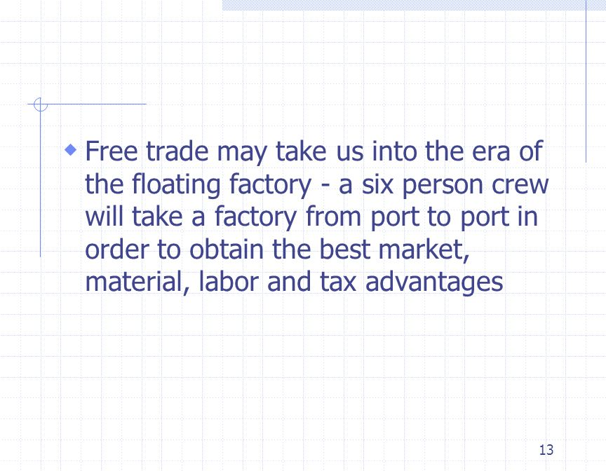 Free trade may take us into the era of the floating factory - a six person crew will take a factory from port to port in order to obtain the best market, material, labor and tax advantages