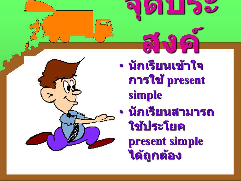 จุดประสงค์ นักเรียนเข้าใจการใช้ present simple
