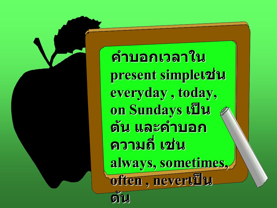 คำบอกเวลาใน present simpleเช่น everyday , today, on Sundays เป็นต้น และคำบอกความถี่ เช่น always, sometimes, often , neverเป็นต้น