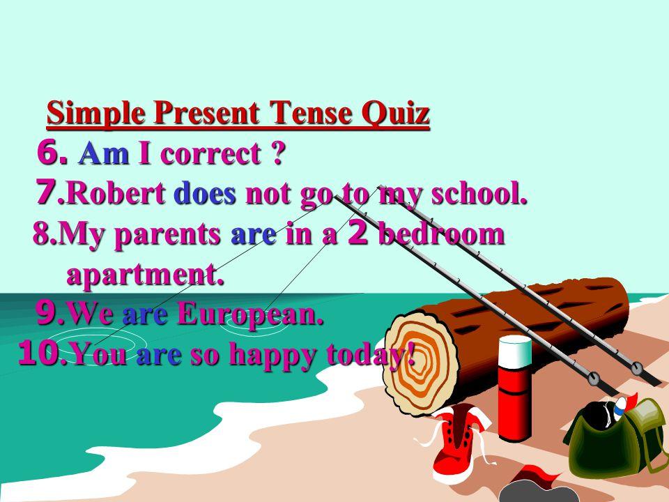 Simple Present Tense Quiz. 6. Am I correct. 7