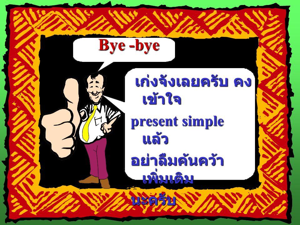Bye -bye เก่งจังเลยครับ คงเข้าใจ present simple แล้ว