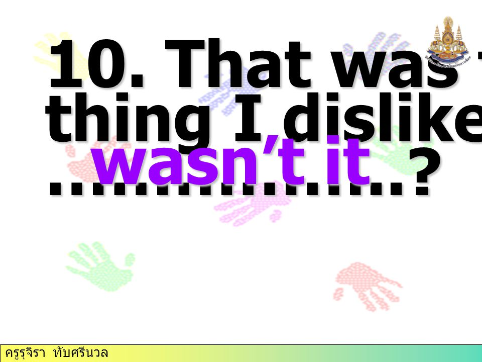 10. That was the thing I dislike most, …………….. wasn't it