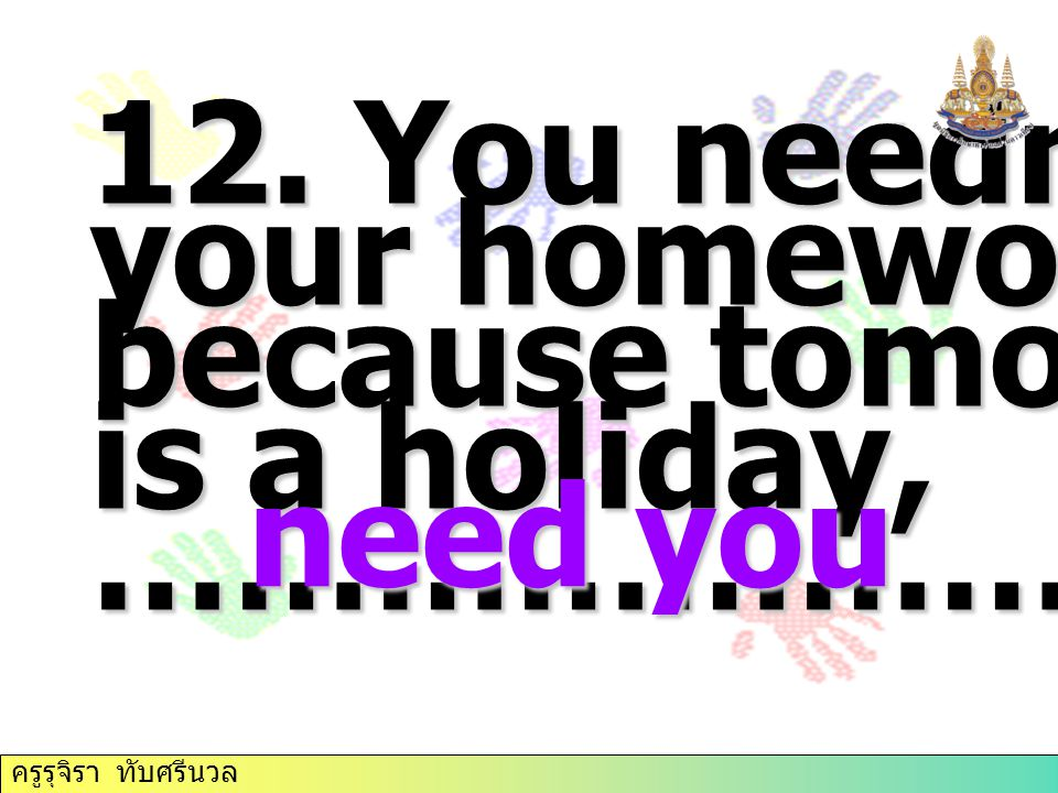 12. You needn't do your homework today because tomorrow is a holiday,