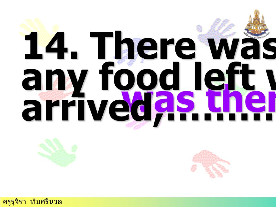 14. There was hardly any food left when I arrived,……………. was there