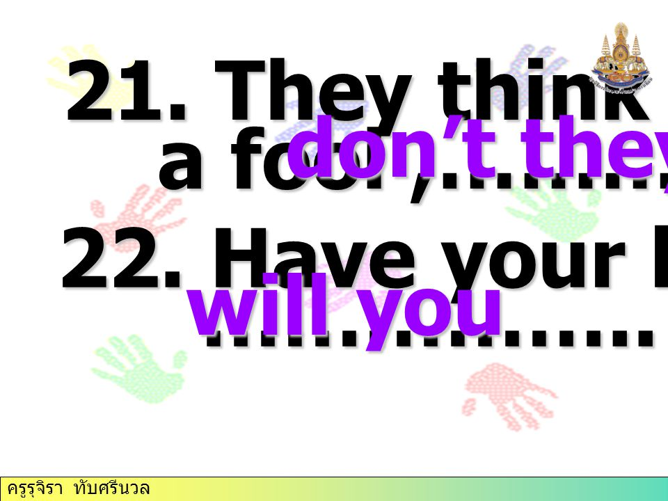 21. They think you're a fool ,…………… don't they