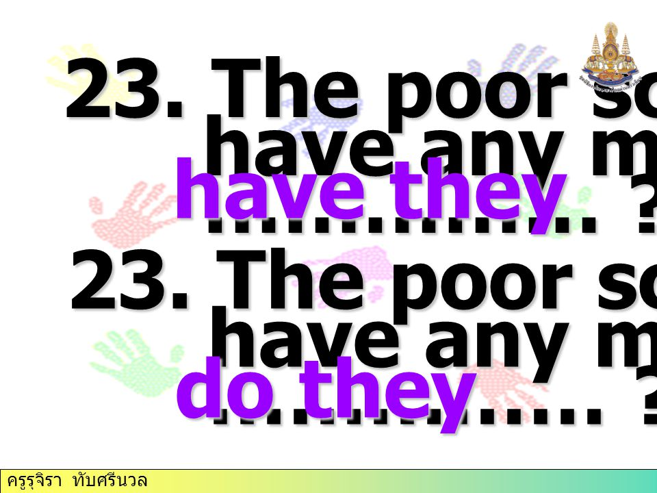 23. The poor scarcely have any money, …………… have they