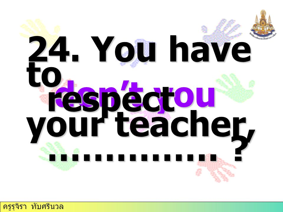 24. You have to respect your teacher, …………… don't you