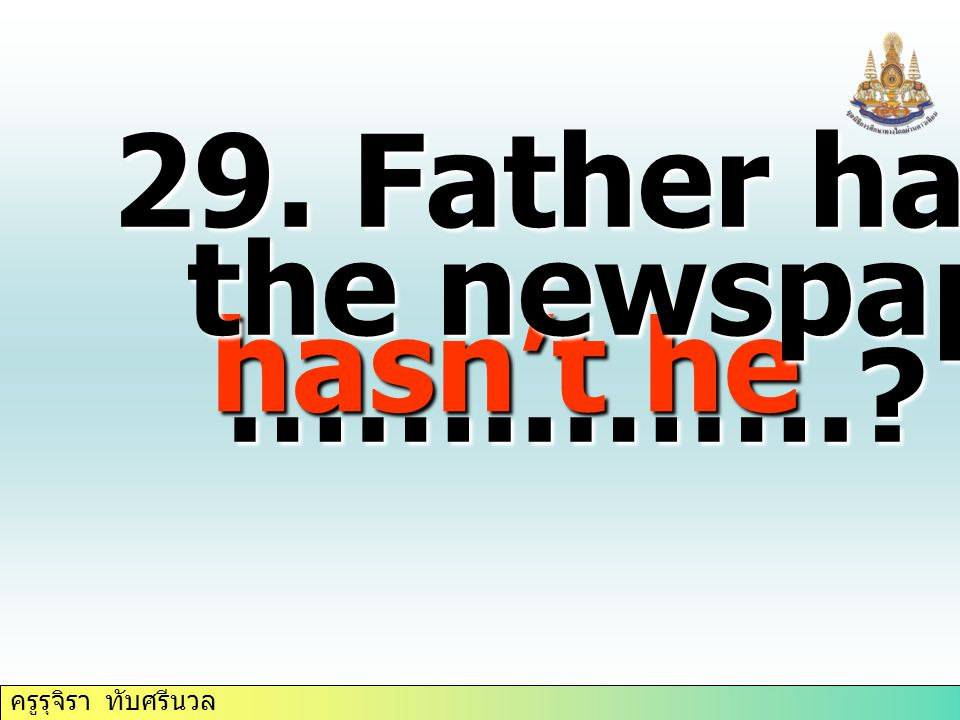 29. Father has taken the newspaper, ……..……. hasn't he
