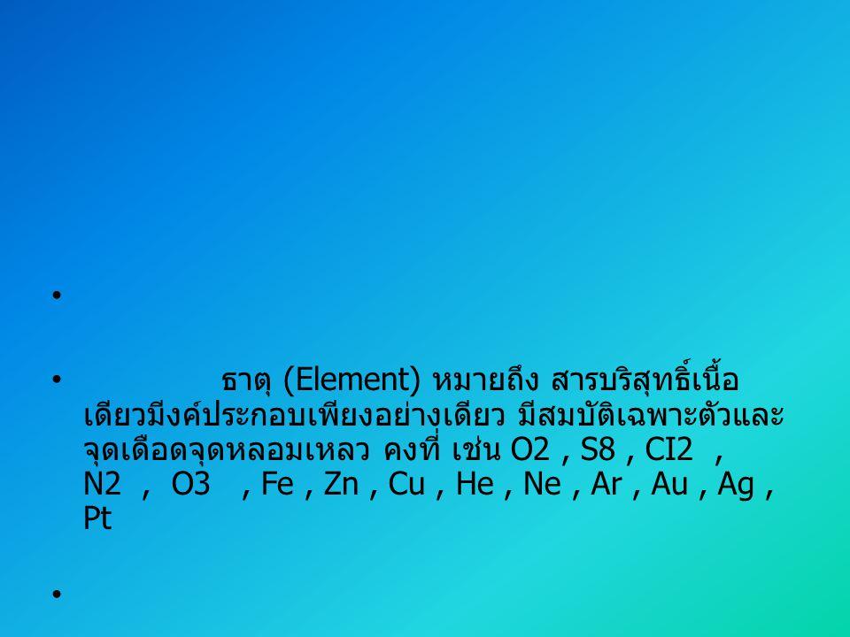 ธาตุ (Element) หมายถึง สารบริสุทธิ์เนื้อเดียวมีงค์ประกอบเพียงอย่างเดียว มีสมบัติเฉพาะตัวและจุดเดือดจุดหลอมเหลว คงที่ เช่น O2 , S8 , CI2 , N2 , O3 , Fe , Zn , Cu , He , Ne , Ar , Au , Ag , Pt