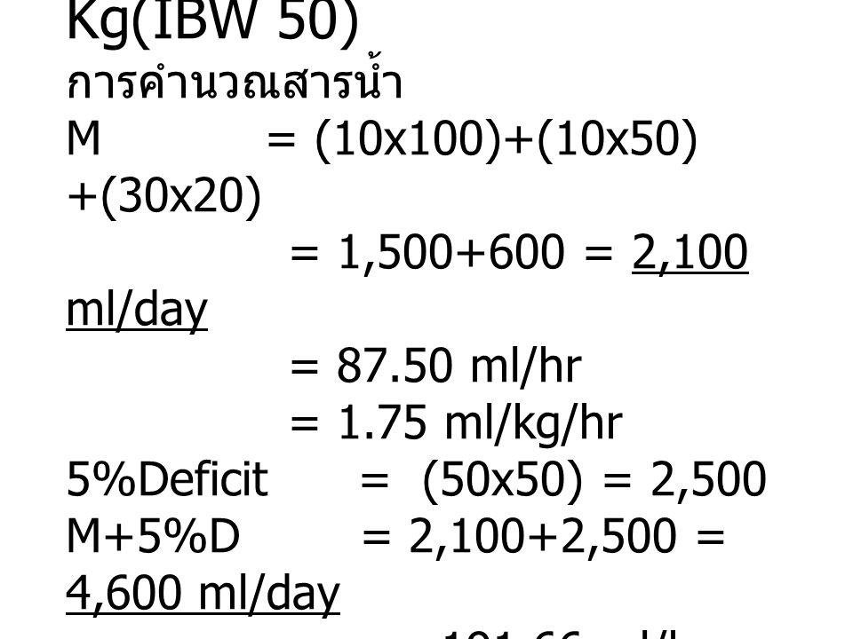 น้ำหนัก 75.5 Kg(IBW 50) การคำนวณสารน้ำ M = (10x100)+(10x50) +(30x20) = 1,500+600 = 2,100 ml/day = 87.50 ml/hr = 1.75 ml/kg/hr 5%Deficit = (50x50) = 2,500 M+5%D = 2,100+2,500 = 4,600 ml/day = 191.66 ml/hr = 3.83 ml/kg/hr