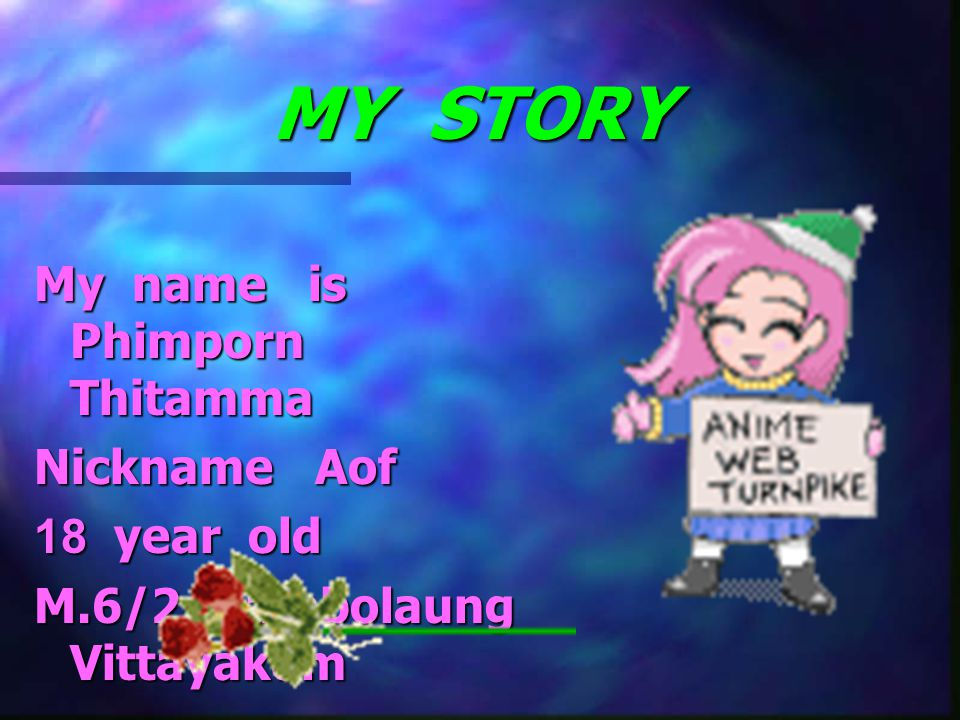 MY STORY My name is Phimporn Thitamma Nickname Aof 18 year old