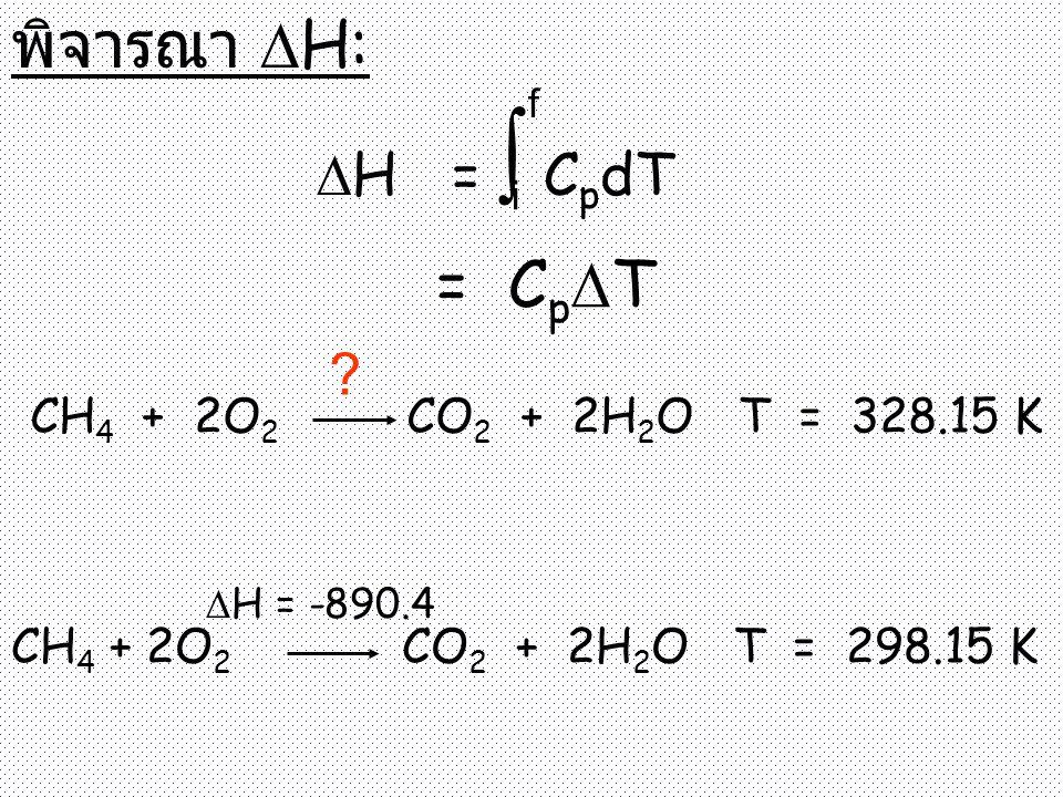 พิจารณา H: = CpT H = ∫ CpdT CH4 + 2O2 CO2 + 2H2O T = 328.15 K