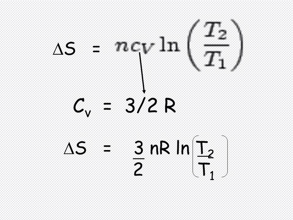 S = Cv = 3/2 R S = 3 nR ln T2 2 T1