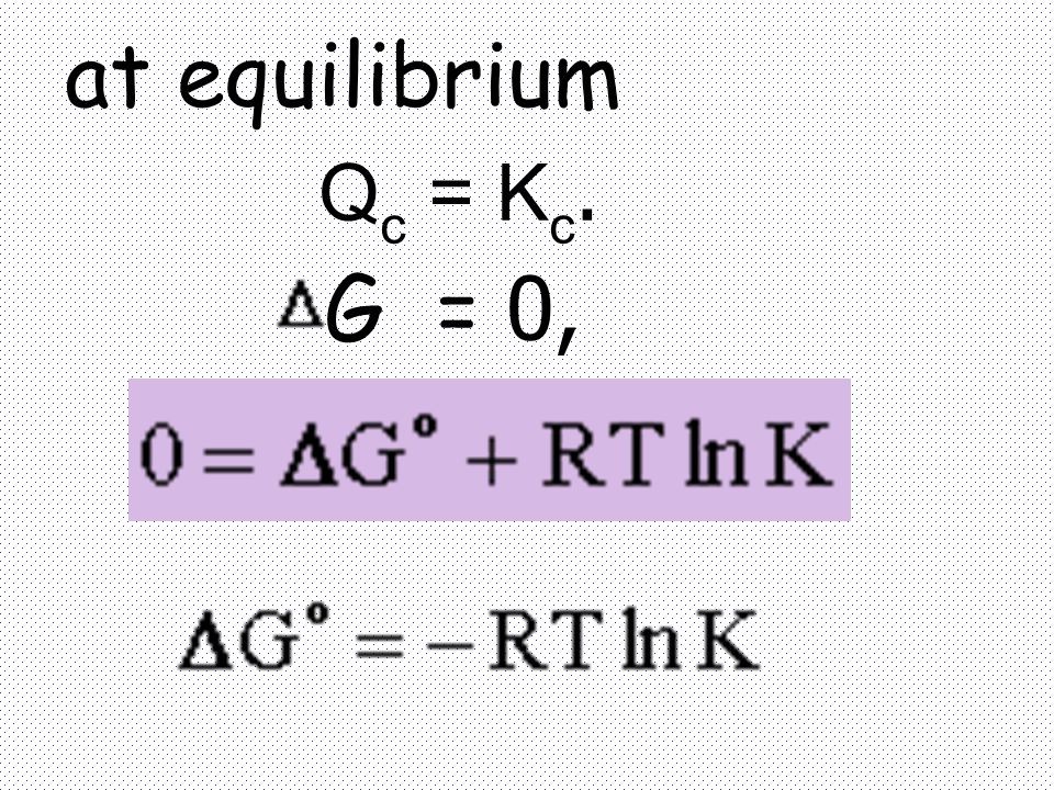 at equilibrium Qc = Kc. G = 0,