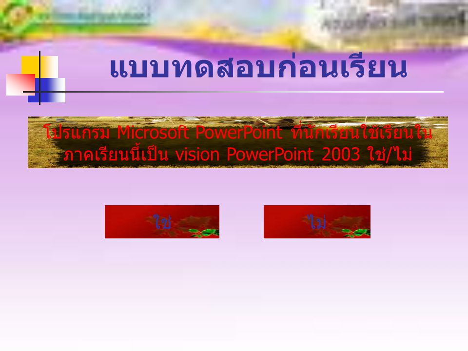 แบบทดสอบก่อนเรียน โปรแกรม Microsoft PowerPoint ที่นักเรียนใช้เรียนในภาคเรียนนี้เป็น vision PowerPoint 2003 ใช่/ไม่