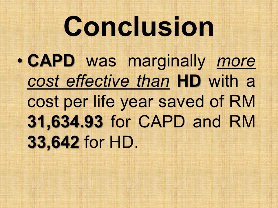 Conclusion CAPD was marginally more cost effective than HD with a cost per life year saved of RM 31,634.93 for CAPD and RM 33,642 for HD.