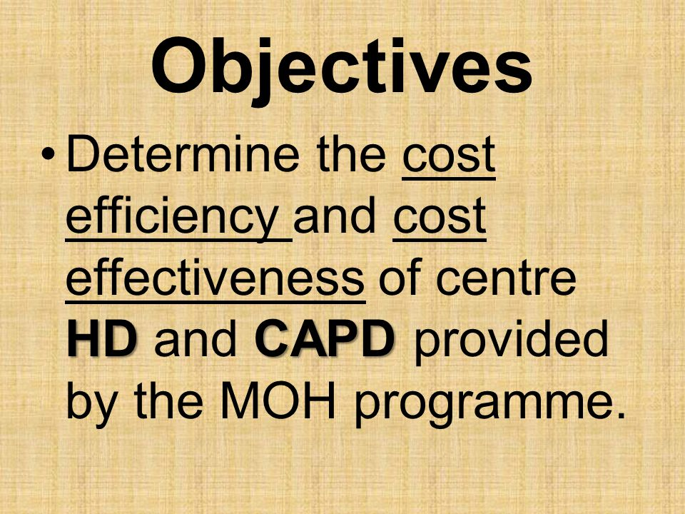 Objectives Determine the cost efficiency and cost effectiveness of centre HD and CAPD provided by the MOH programme.