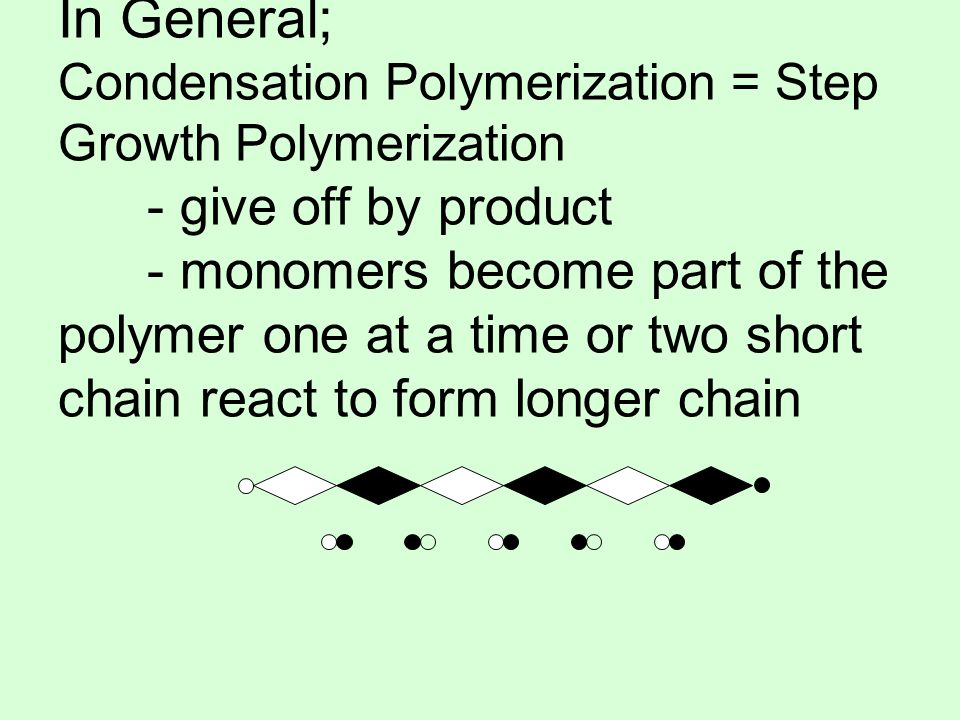 In General; Condensation Polymerization = Step Growth Polymerization - give off by product - monomers become part of the polymer one at a time or two short chain react to form longer chain
