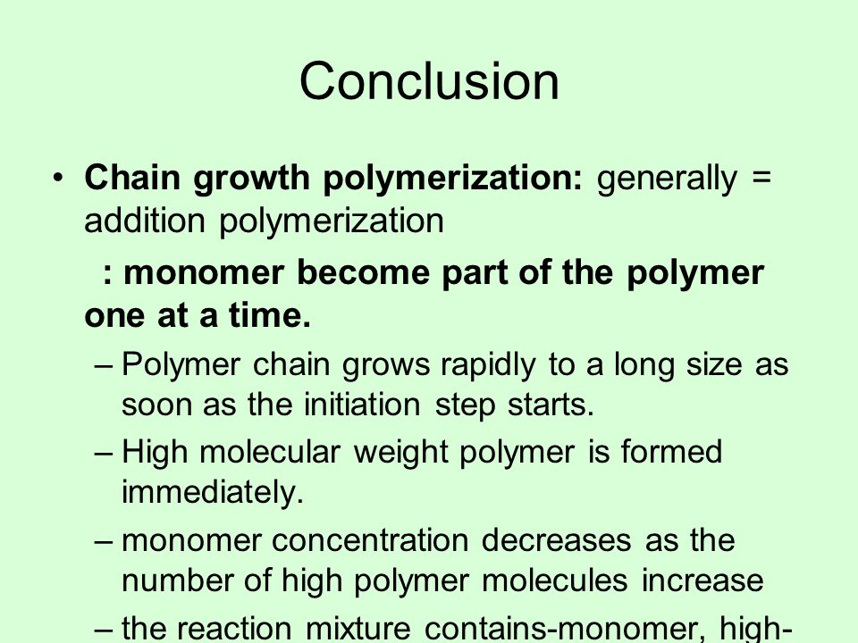 Conclusion Chain growth polymerization: generally = addition polymerization. : monomer become part of the polymer one at a time.