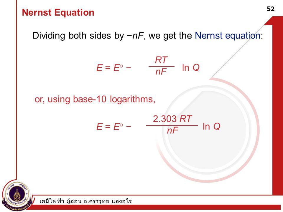 Dividing both sides by −nF, we get the Nernst equation: