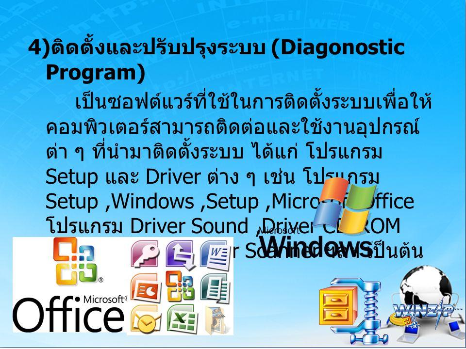 4)ติดตั้งและปรับปรุงระบบ (Diagonostic Program) เป็นซอฟต์แวร์ที่ใช้ในการติดตั้งระบบเพื่อให้คอมพิวเตอร์สามารถติดต่อและใช้งานอุปกรณ์ต่า ๆ ที่นำมาติดตั้งระบบ ได้แก่ โปรแกรม Setup และ Driver ต่าง ๆ เช่น โปรแกรม Setup ,Windows ,Setup ,Microsoft Office โปรแกรม Driver Sound ,Driver CD-ROM ,Driver Printer, Driver Scanner ฯลฯ เป็นต้น