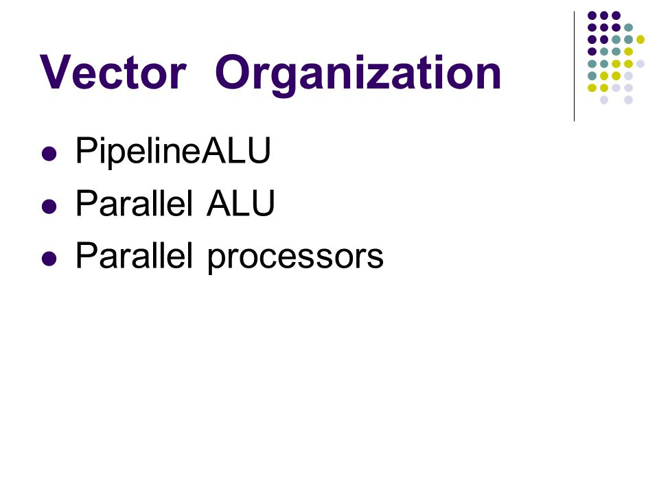 Vector Organization PipelineALU Parallel ALU Parallel processors