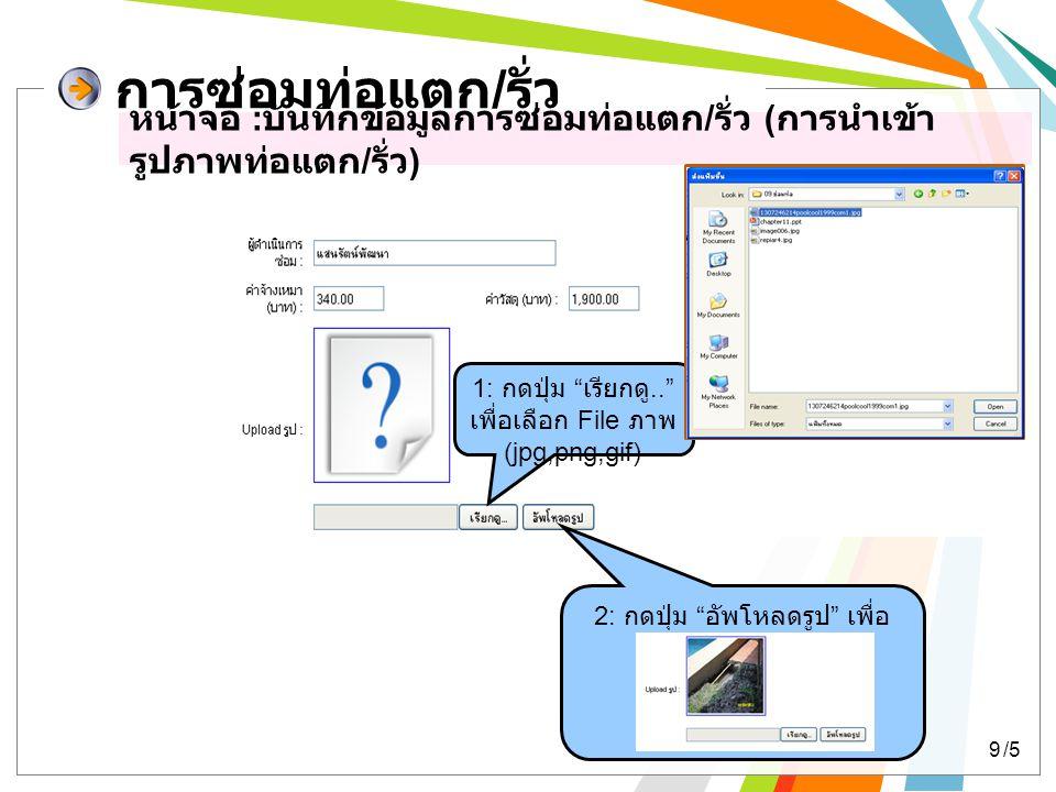 การซ่อมท่อแตก/รั่ว หน้าจอ :บันทึกข้อมูลการซ่อมท่อแตก/รั่ว (การนำเข้ารูปภาพท่อแตก/รั่ว) 1: กดปุ่ม เรียกดู.. เพื่อเลือก File ภาพ (jpg,png,gif)