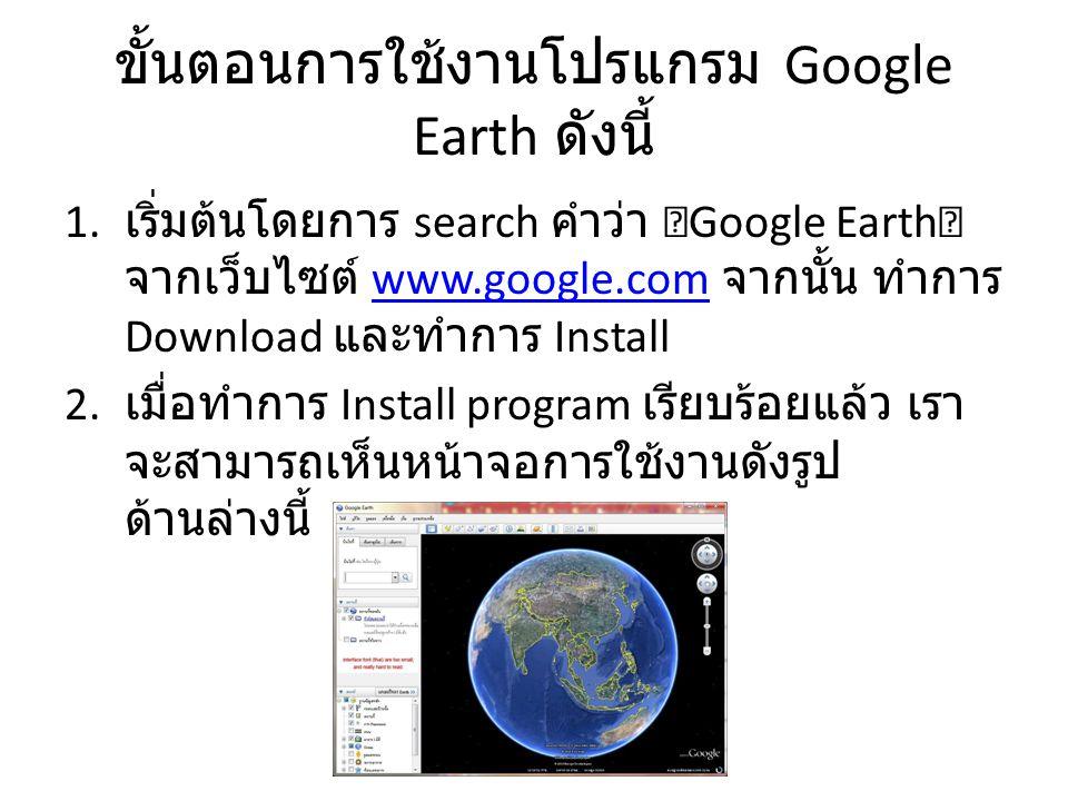 ขั้นตอนการใช้งานโปรแกรม Google Earth ดังนี้