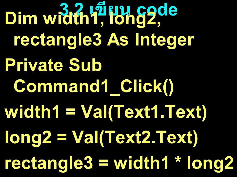 3.2 เขียน code Dim width1, long2, rectangle3 As Integer. Private Sub Command1_Click() width1 = Val(Text1.Text)