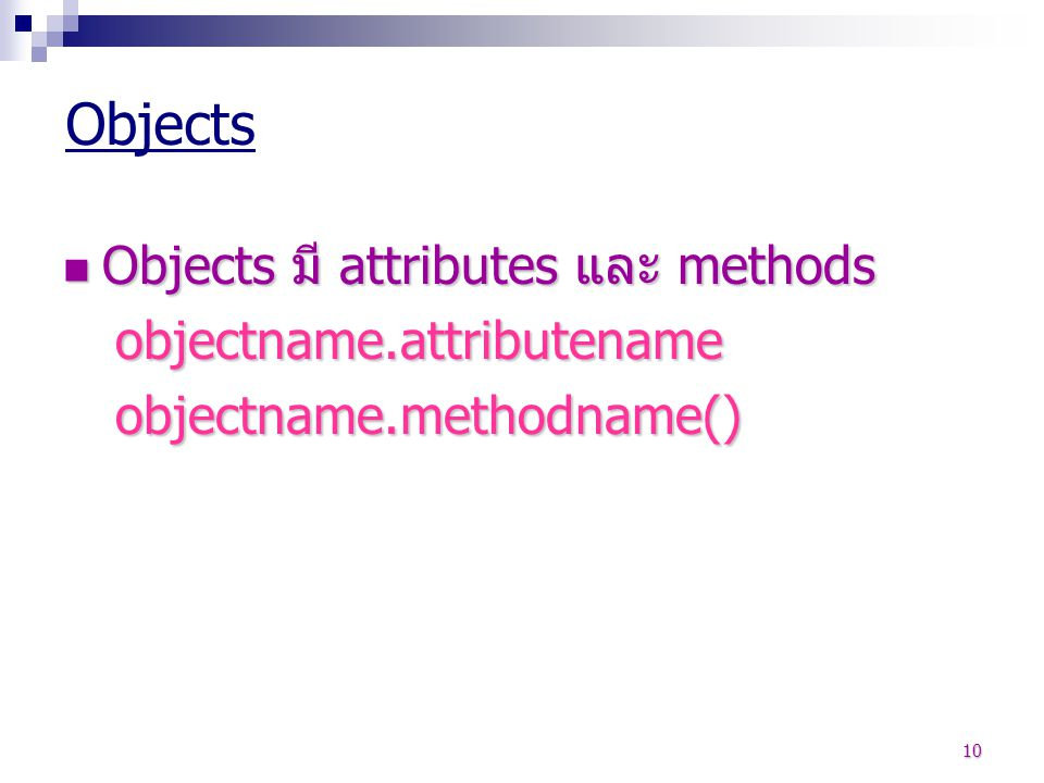 Objects Objects มี attributes และ methods objectname.attributename