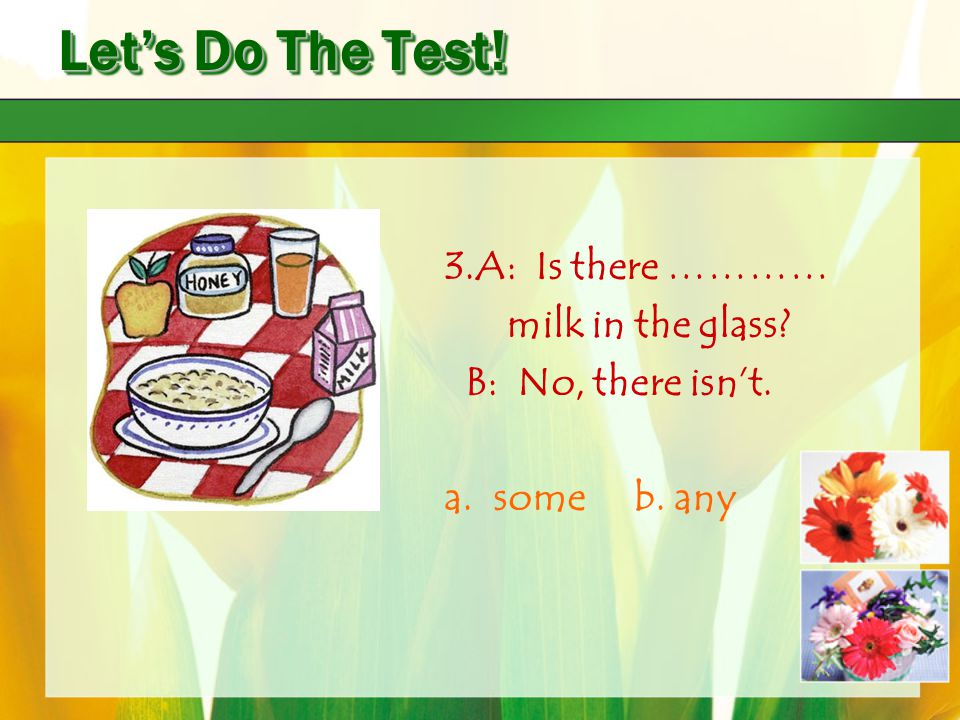 Let's Do The Test! 3.A: Is there ………… milk in the glass