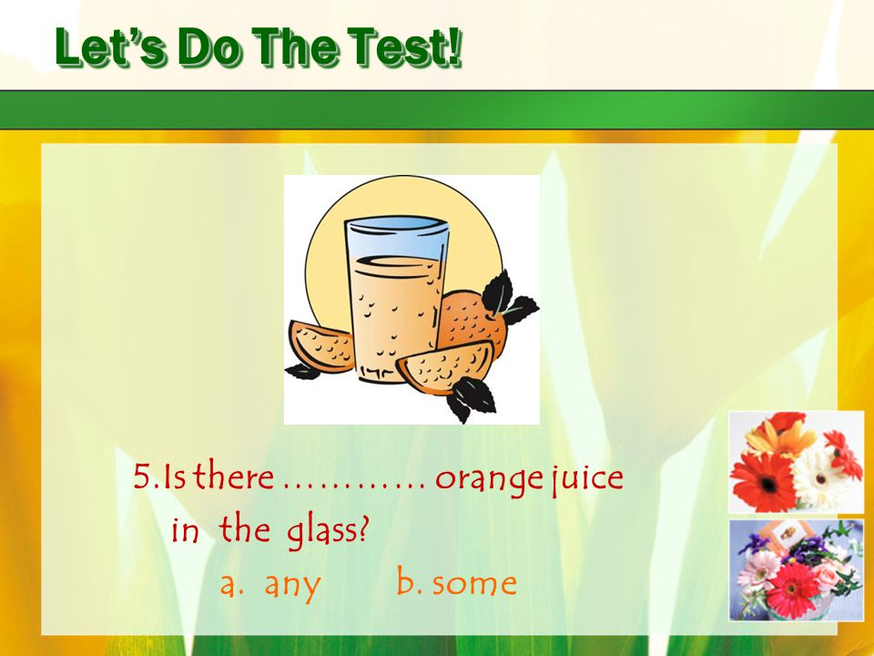 Let's Do The Test! 5.Is there ………… orange juice in the glass