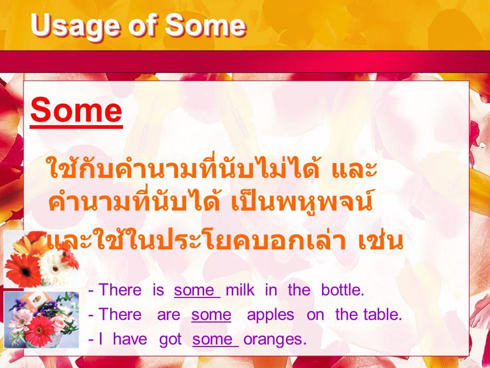 Usage of Some Some. ใช้กับคำนามที่นับไม่ได้ และคำนามที่นับได้ เป็นพหูพจน์ และใช้ในประโยคบอกเล่า เช่น.