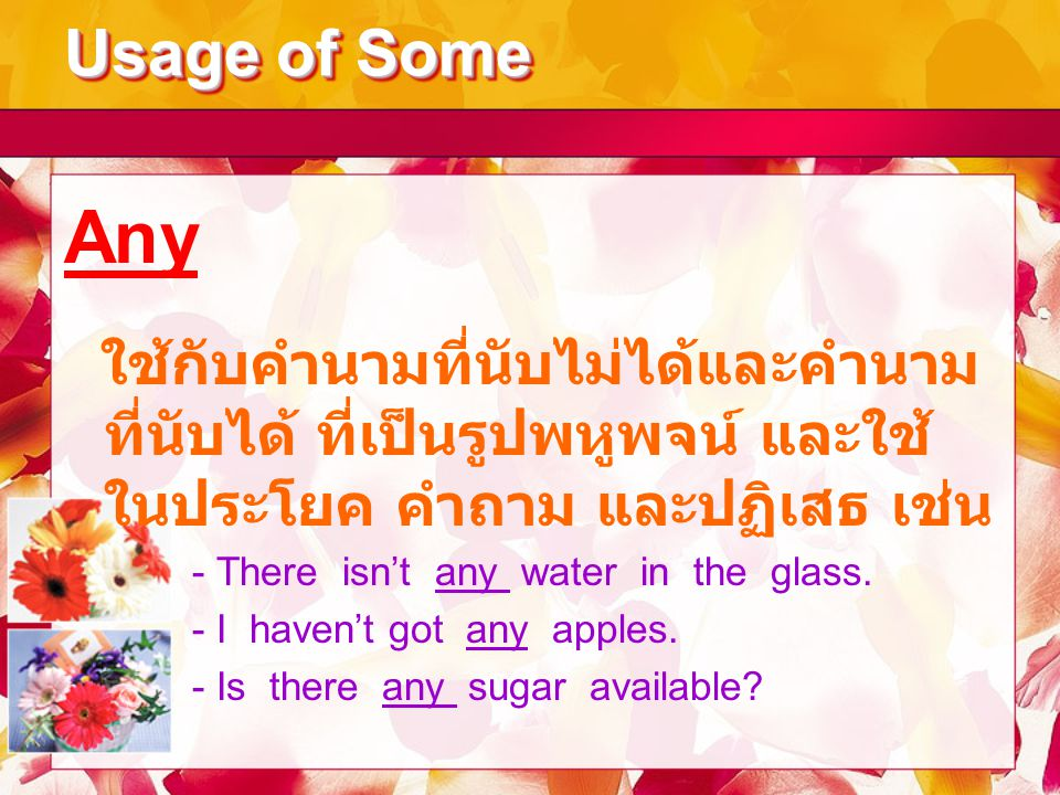 Usage of Some Any. ใช้กับคำนามที่นับไม่ได้และคำนามที่นับได้ ที่เป็นรูปพหูพจน์ และใช้ในประโยค คำถาม และปฏิเสธ เช่น.