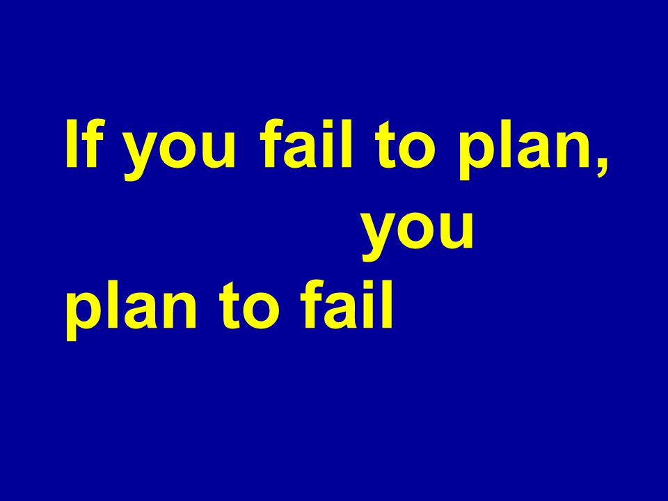 If you fail to plan, you plan to fail