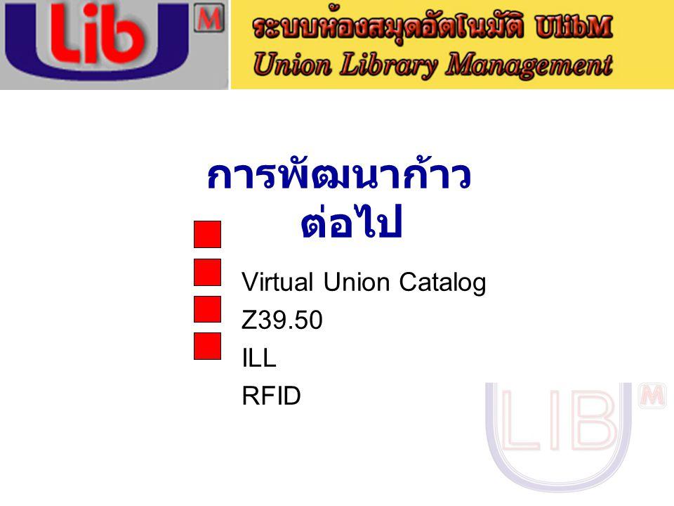 การพัฒนาก้าวต่อไป Virtual Union Catalog Z39.50 ILL RFID