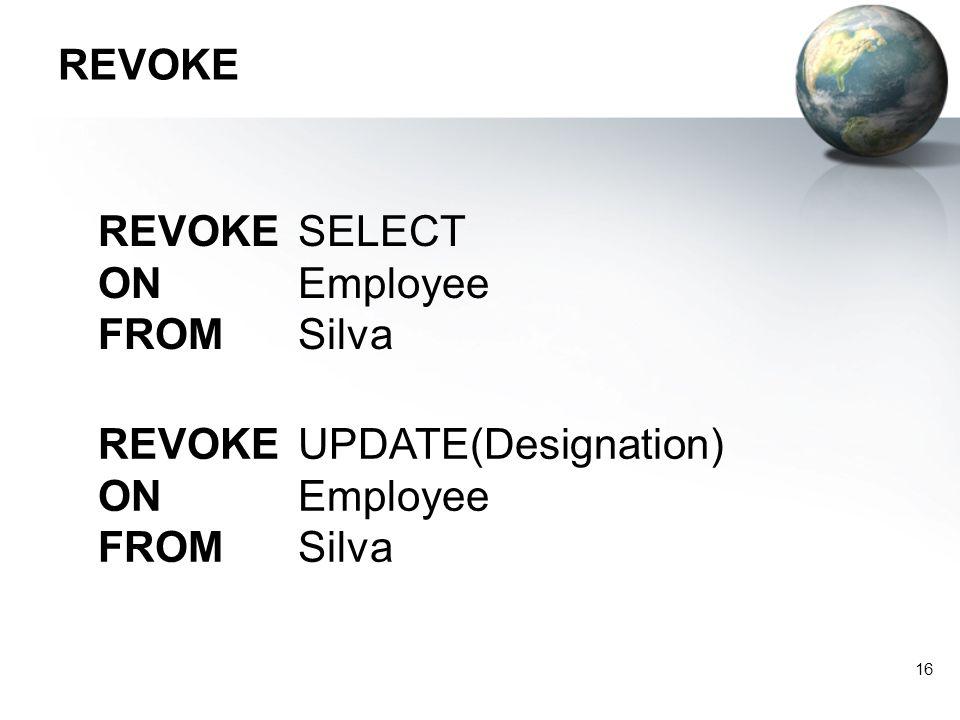 REVOKE REVOKE SELECT ON Employee FROM Silva REVOKE UPDATE(Designation) ON Employee FROM Silva