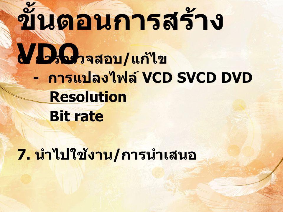 ขั้นตอนการสร้าง VDO 6. การตรวจสอบ/แก้ไข - การแปลงไฟล์ VCD SVCD DVD Resolution Bit rate 7.