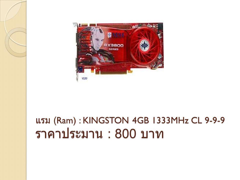 แรม (Ram) : KINGSTON 4GB 1333MHz CL 9-9-9 ราคาประมาน : 800 บาท