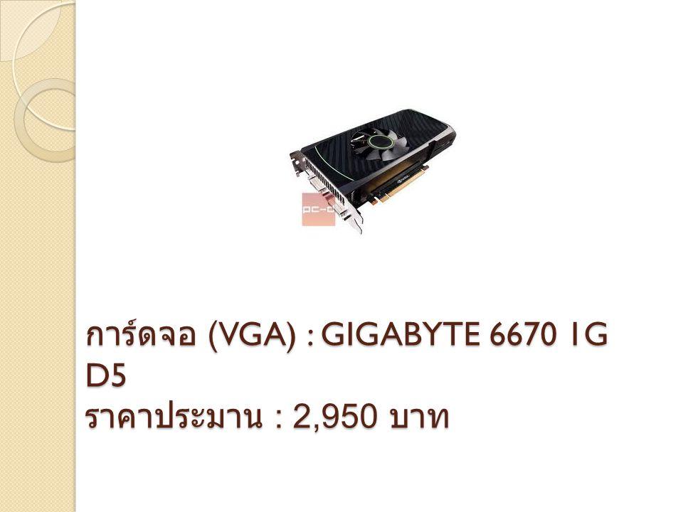 การ์ดจอ (VGA) : GIGABYTE 6670 1G D5 ราคาประมาน : 2,950 บาท
