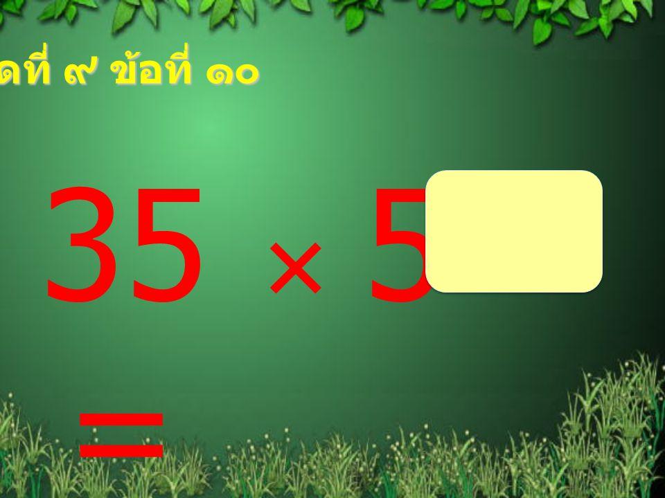 ชุดที่ ๙ ข้อที่ ๑๐ 35  5 =
