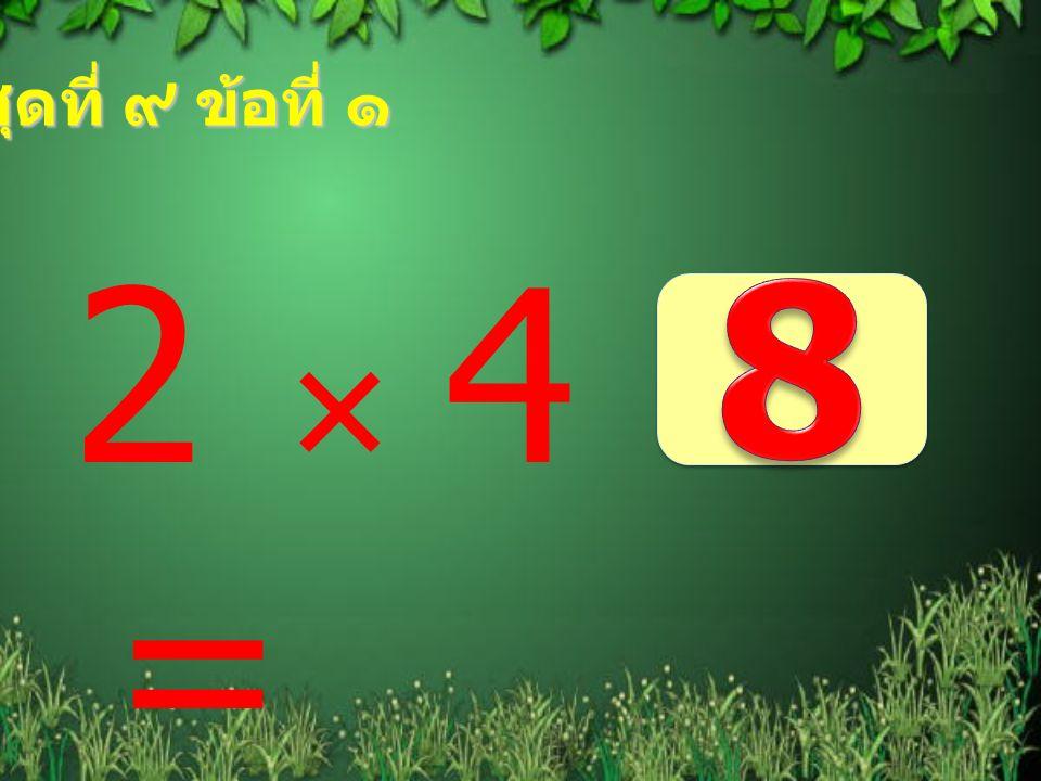ชุดที่ ๙ ข้อที่ ๑ 2  4 = 8