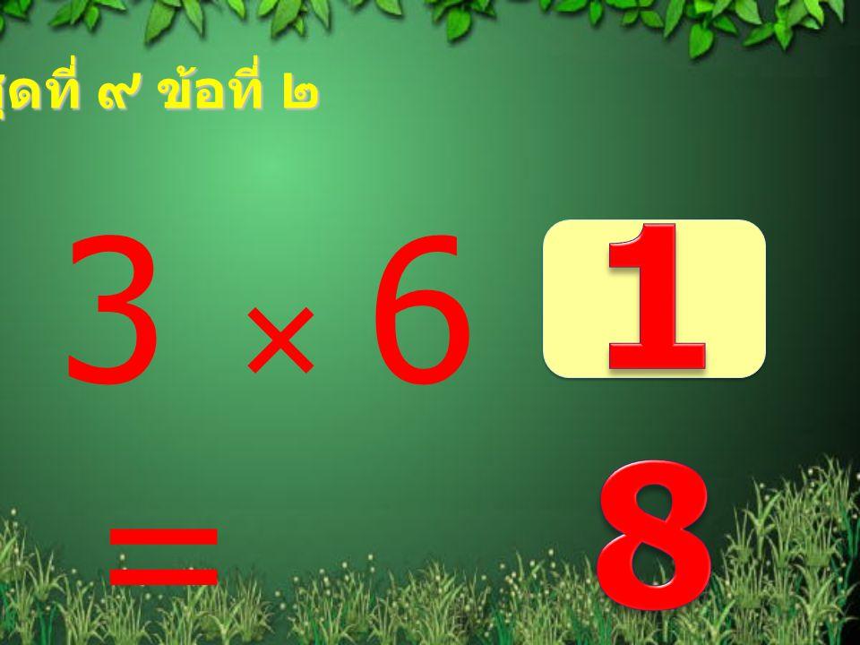 ชุดที่ ๙ ข้อที่ ๒ 18 3  6 =