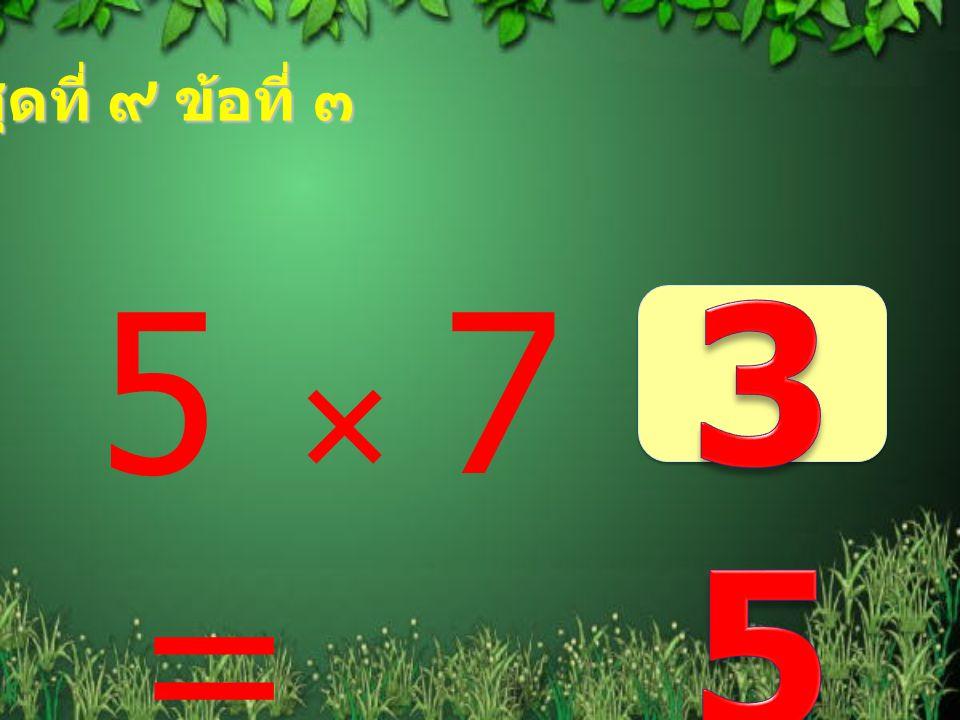 ชุดที่ ๙ ข้อที่ ๓ 35 5  7 =