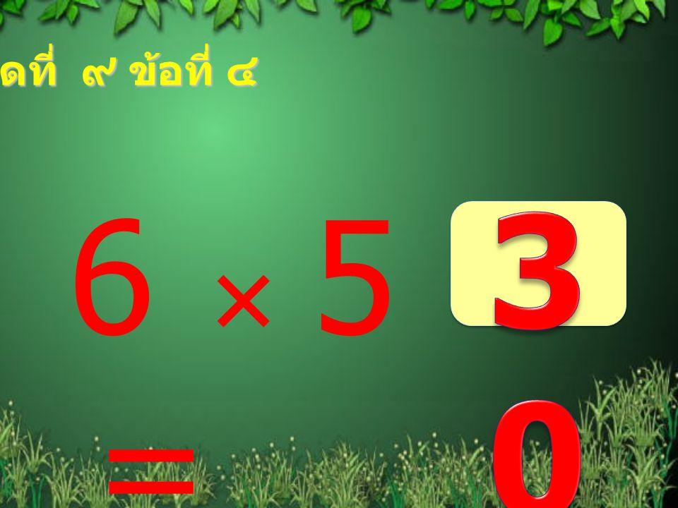 ชุดที่ ๙ ข้อที่ ๔ 30 6  5 =