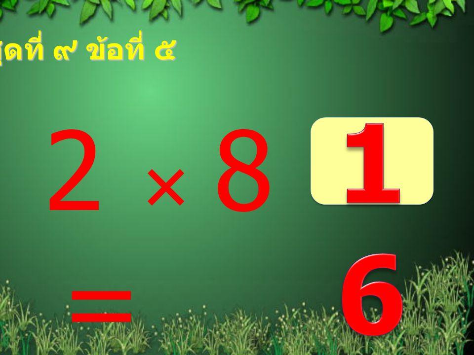 ชุดที่ ๙ ข้อที่ ๕ 16 2  8 =