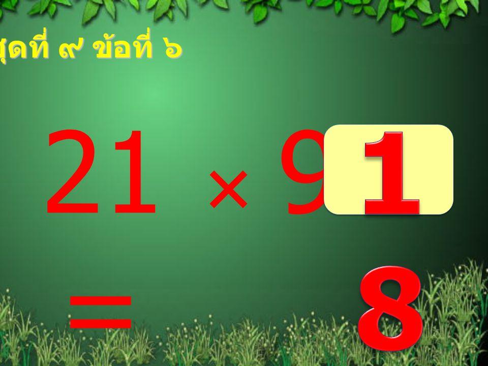 ชุดที่ ๙ ข้อที่ ๖ 21  9 = 189